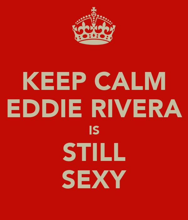KEEP CALM EDDIE RIVERA IS STILL SEXY