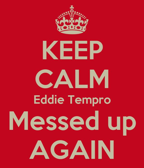 KEEP CALM Eddie Tempro Messed up AGAIN