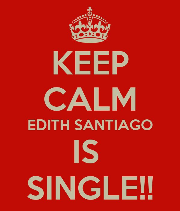 KEEP CALM EDITH SANTIAGO IS  SINGLE!!