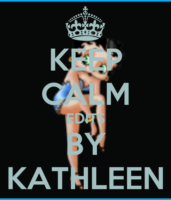 KEEP CALM EDITS BY KATHLEEN