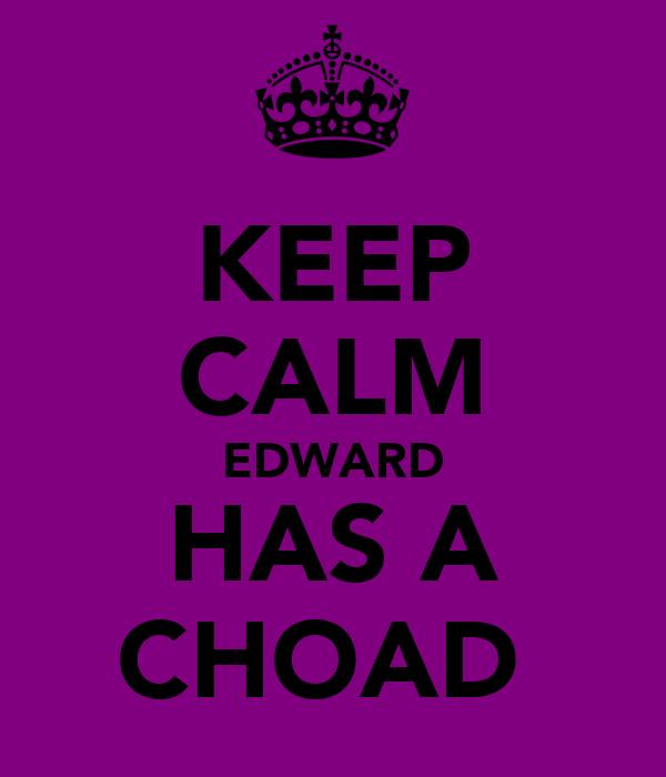 KEEP CALM EDWARD HAS A CHOAD