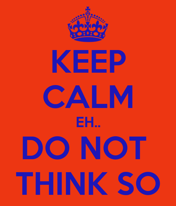 KEEP CALM EH.. DO NOT  THINK SO