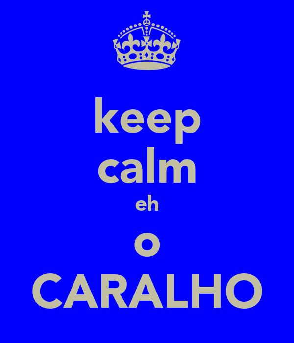 keep calm eh o CARALHO