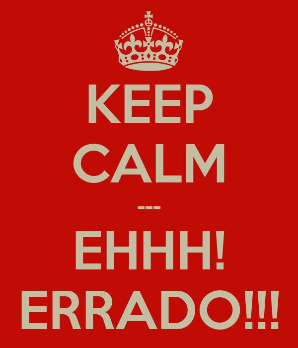 KEEP CALM --- EHHH! ERRADO!!!