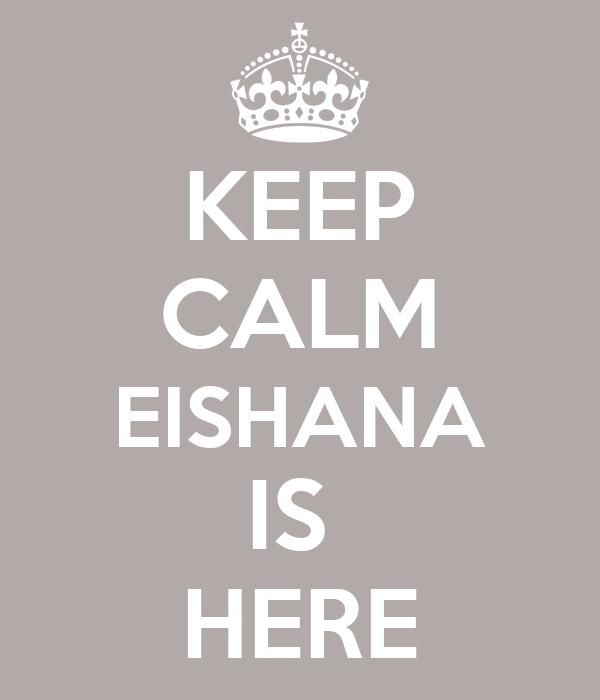 KEEP CALM EISHANA IS  HERE