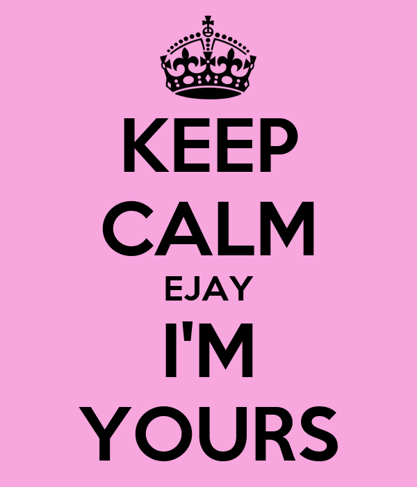 KEEP CALM EJAY I'M YOURS