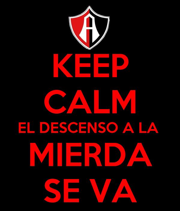 KEEP CALM EL DESCENSO A LA  MIERDA SE VA