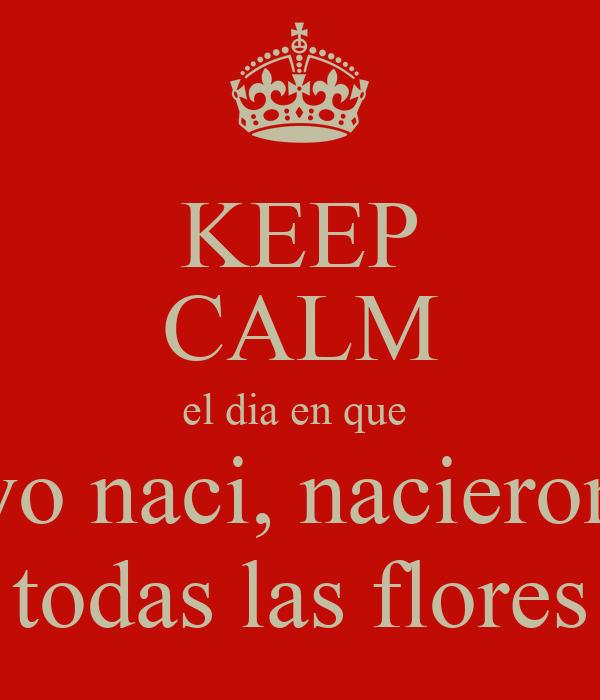 KEEP CALM el dia en que  yo naci, nacieron todas las flores