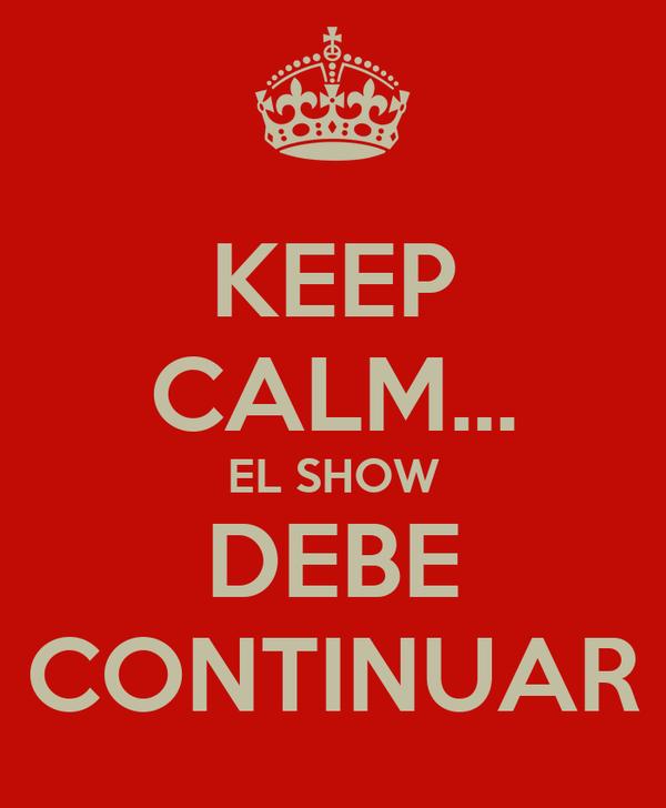 KEEP CALM... EL SHOW DEBE CONTINUAR