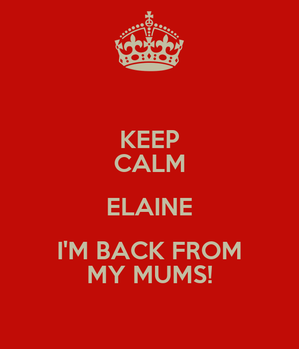 KEEP CALM ELAINE I'M BACK FROM MY MUMS!