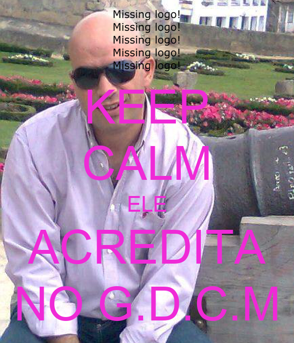 KEEP CALM ELE ACREDITA NO G.D.C.M