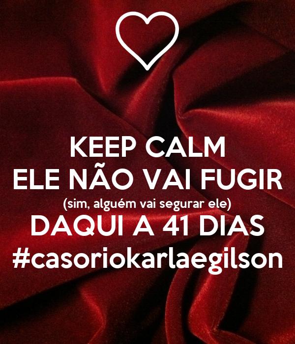 KEEP CALM ELE NÃO VAI FUGIR (sim, alguém vai segurar ele) DAQUI A 41 DIAS #casoriokarlaegilson