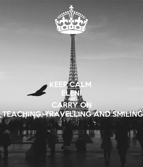 KEEP CALM  ELENI AND CARRY ON  TEACHING, TRAVELLING AND SMILING