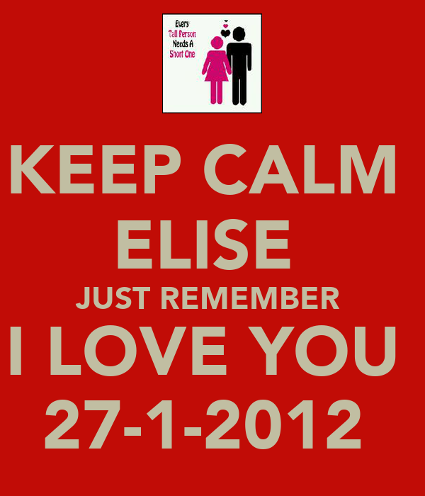 KEEP CALM  ELISE  JUST REMEMBER  I LOVE YOU  27-1-2012