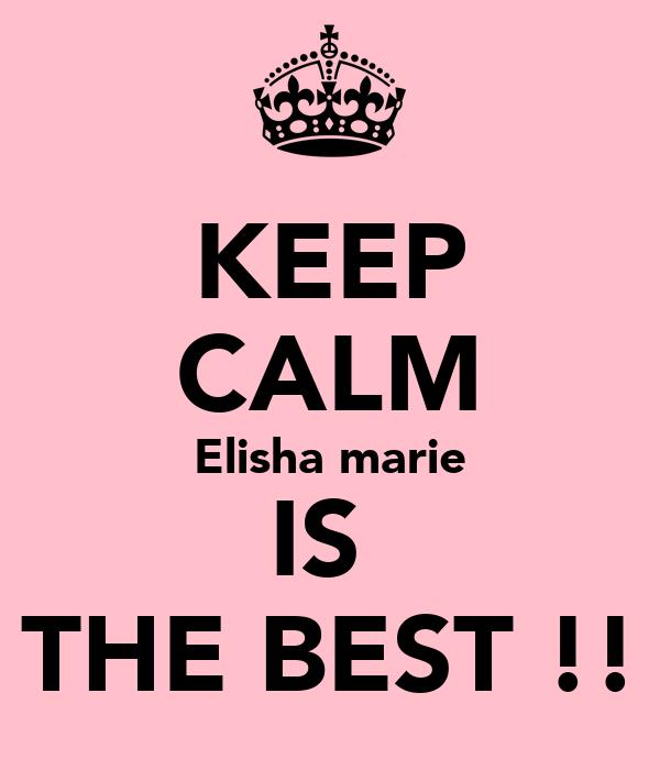 KEEP CALM Elisha marie IS  THE BEST !!