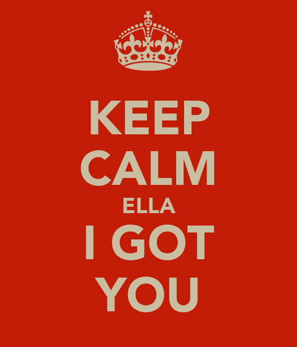 KEEP CALM ELLA I GOT YOU