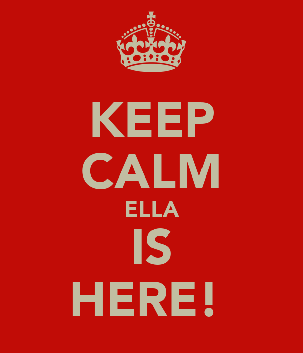 KEEP CALM ELLA IS HERE!