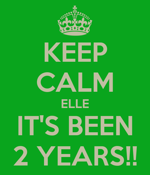 KEEP CALM ELLE IT'S BEEN 2 YEARS!!