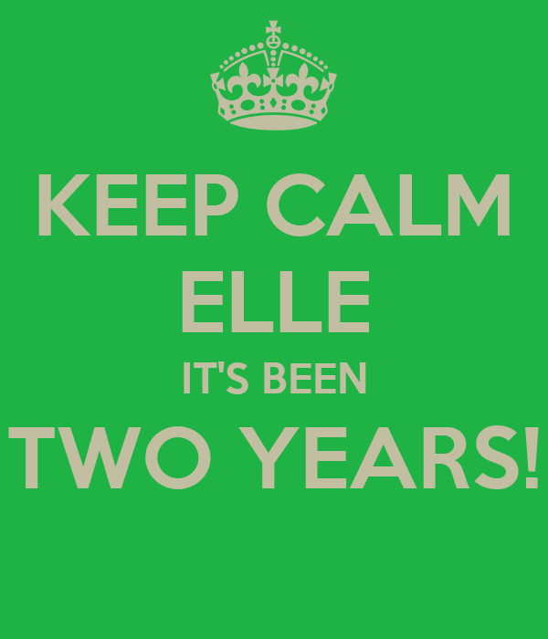 KEEP CALM ELLE IT'S BEEN TWO YEARS!