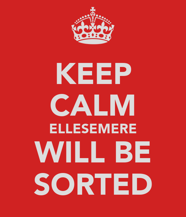 KEEP CALM ELLESEMERE WILL BE SORTED