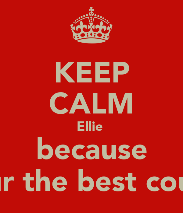 KEEP CALM Ellie  because your the best cousin