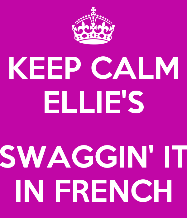 KEEP CALM ELLIE'S  SWAGGIN' IT IN FRENCH