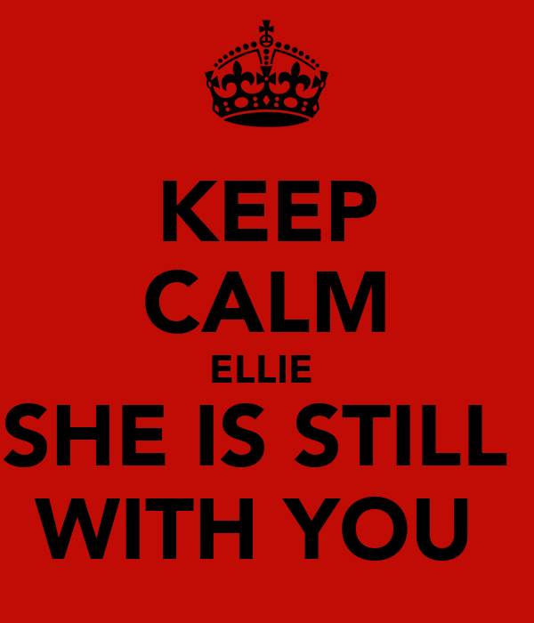 KEEP CALM ELLIE  SHE IS STILL  WITH YOU