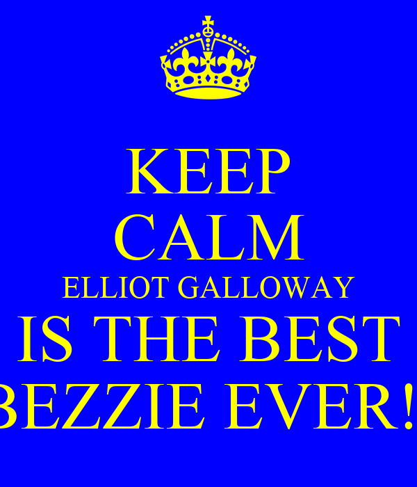 KEEP CALM ELLIOT GALLOWAY IS THE BEST BEZZIE EVER!!