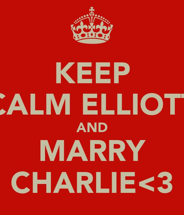 KEEP CALM ELLIOTT AND MARRY CHARLIE<3