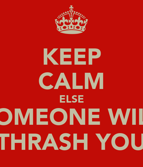 KEEP CALM ELSE SOMEONE WILL THRASH YOU