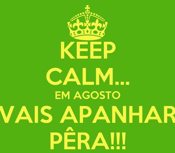 KEEP CALM... EM AGOSTO VAIS APANHAR PÊRA!!!