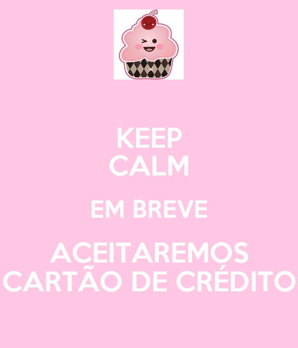 KEEP CALM EM BREVE ACEITAREMOS CARTÃO DE CRÉDITO
