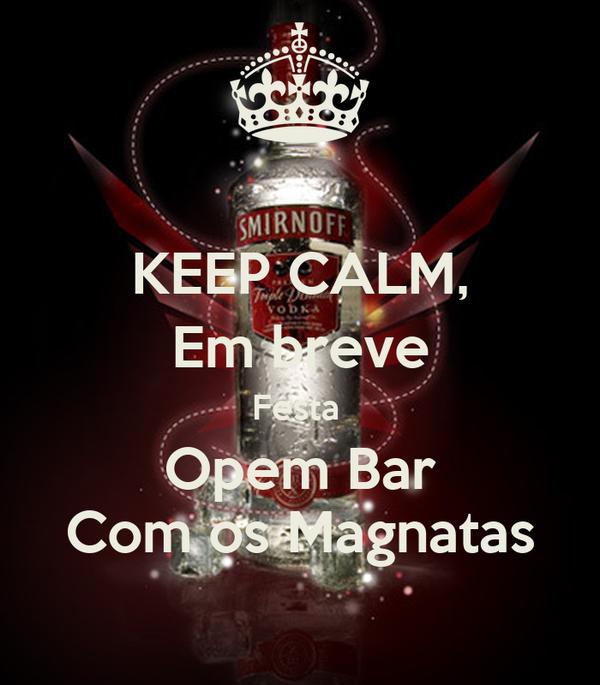 KEEP CALM, Em breve Festa  Opem Bar Com os Magnatas