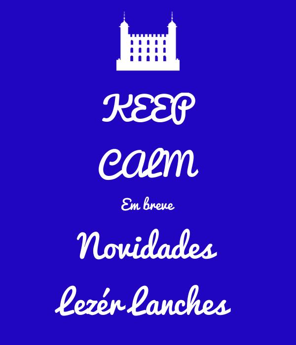 KEEP CALM Em breve Novidades Lezér Lanches
