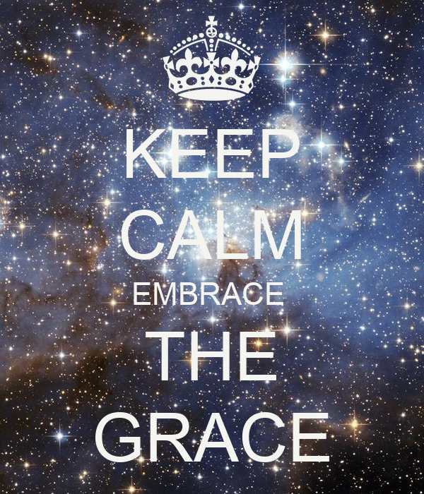 KEEP CALM EMBRACE  THE GRACE