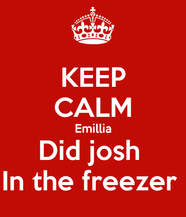 KEEP CALM Emillia Did josh  In the freezer