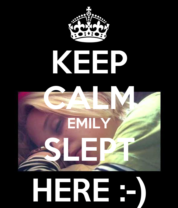 KEEP CALM EMILY SLEPT HERE :-)