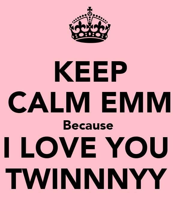 KEEP CALM EMM Because  I LOVE YOU  TWINNNYY