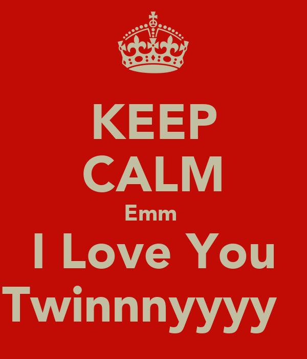 KEEP CALM Emm  I Love You Twinnnyyyy ♡