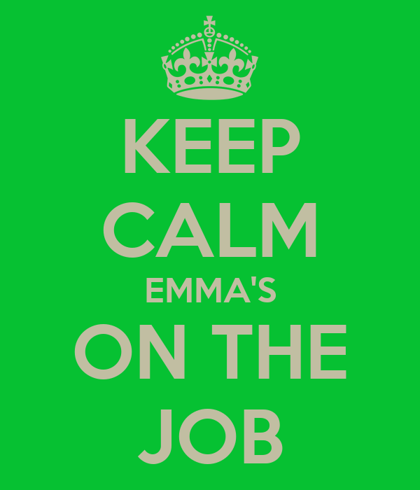 KEEP CALM EMMA'S ON THE JOB