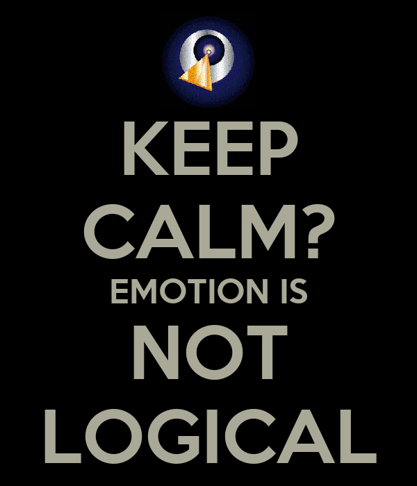 KEEP CALM? EMOTION IS NOT LOGICAL