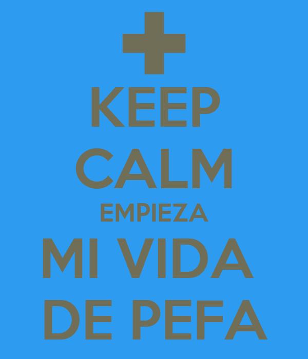 KEEP CALM EMPIEZA MI VIDA  DE PEFA
