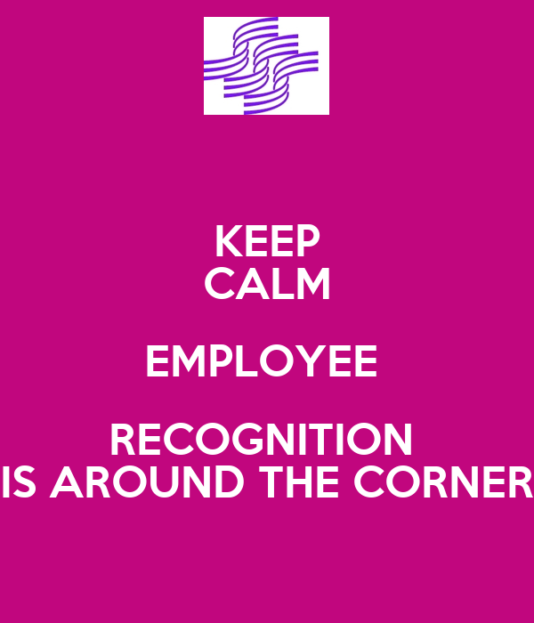 KEEP CALM EMPLOYEE  RECOGNITION  IS AROUND THE CORNER