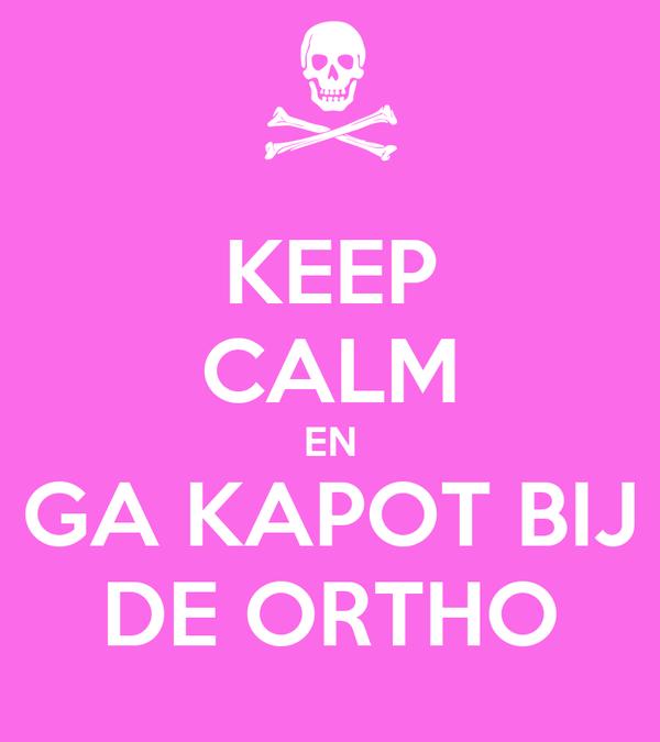 KEEP CALM EN GA KAPOT BIJ DE ORTHO