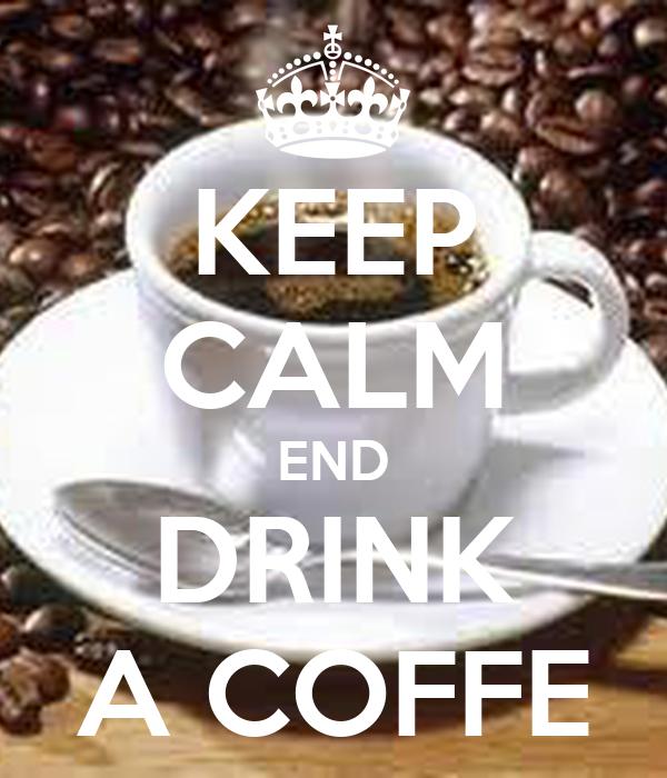 KEEP CALM END DRINK A COFFE
