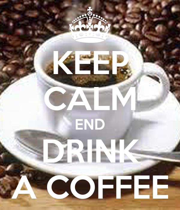 KEEP CALM END DRINK A COFFEE