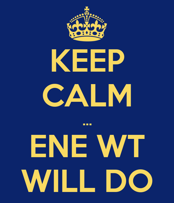 KEEP CALM ... ENE WT WILL DO