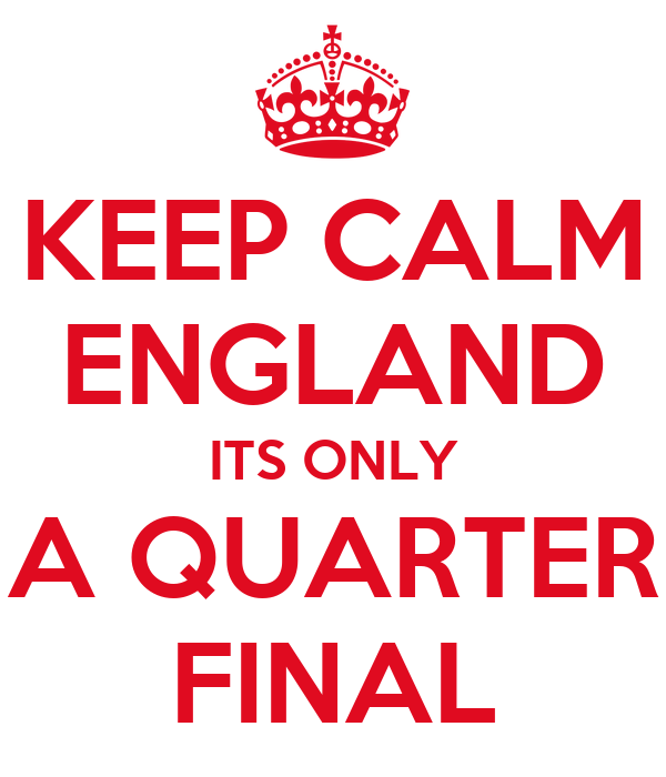 KEEP CALM ENGLAND ITS ONLY A QUARTER FINAL