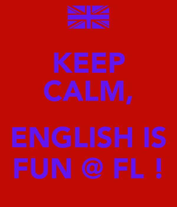 KEEP CALM,  ENGLISH IS FUN @ FL !