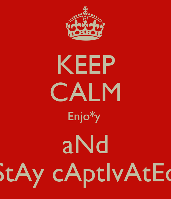 KEEP CALM Enjo*y  aNd StAy cAptIvAtEd